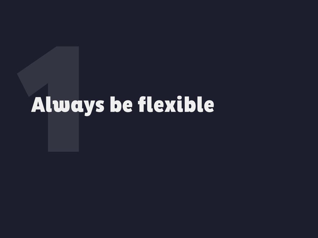 1 Always be flexible