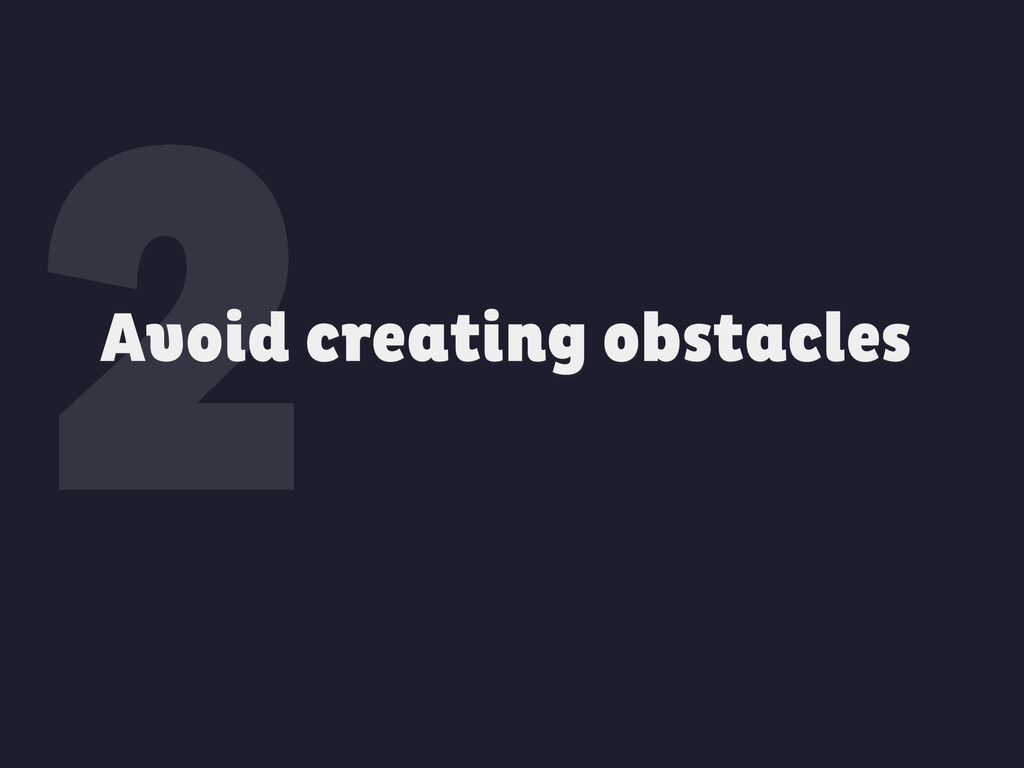 2 Avoid creating obstacles