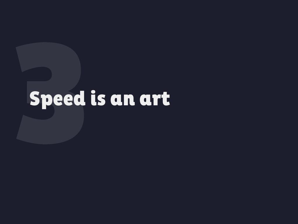 3 Speed is an art