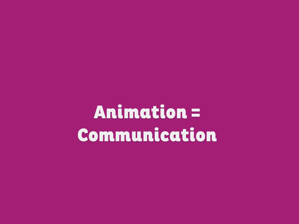Animation = Communication