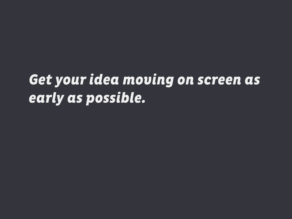 Get your idea moving on screen as early as poss...