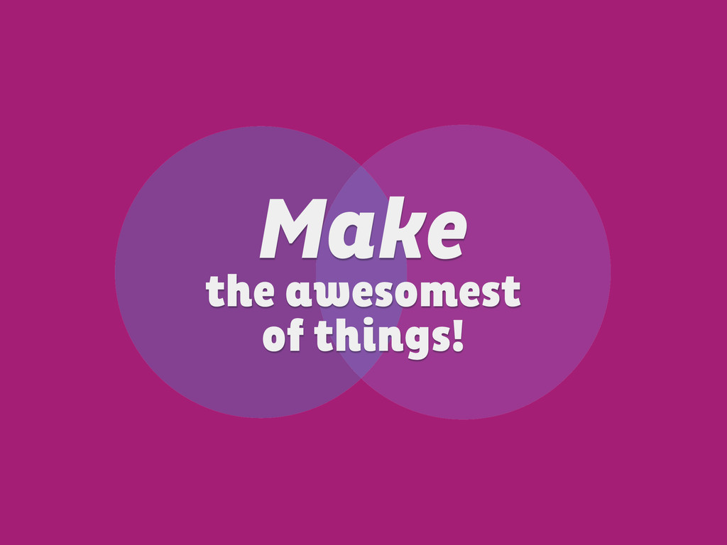 Make the awesomest of things!