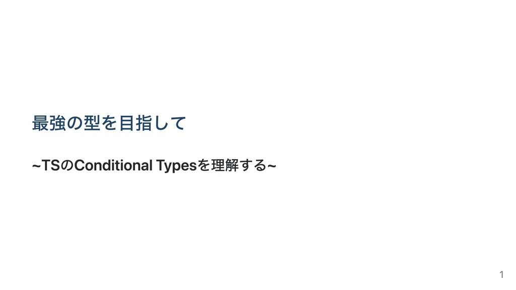 最強の型を⽬指して ~TSのConditional Typesを理解する~ 1