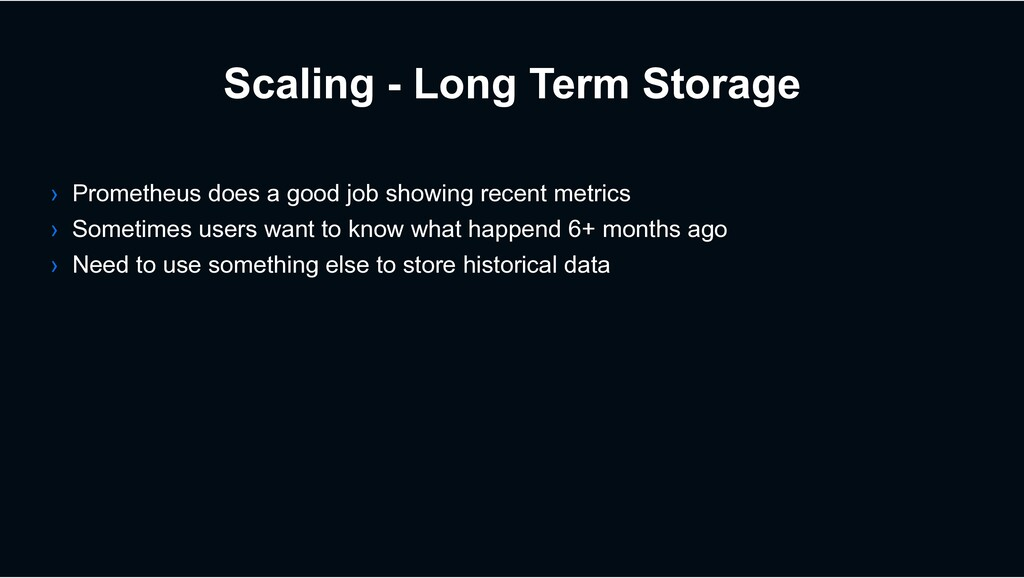 Scaling - Long Term Storage › Prometheus does a...
