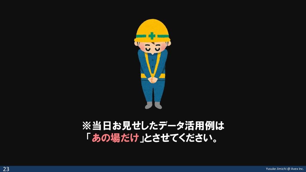 Yusuke Jimichi @ Avex Inc. ※当日お見せしたデータ活用例は 「あの場...