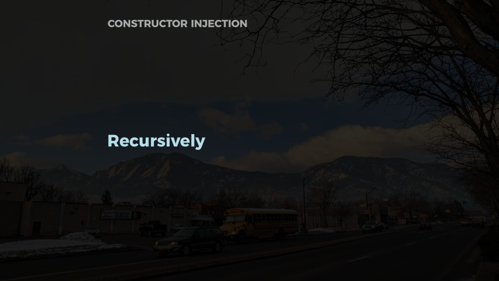 Recursively CONSTRUCTOR INJECTION