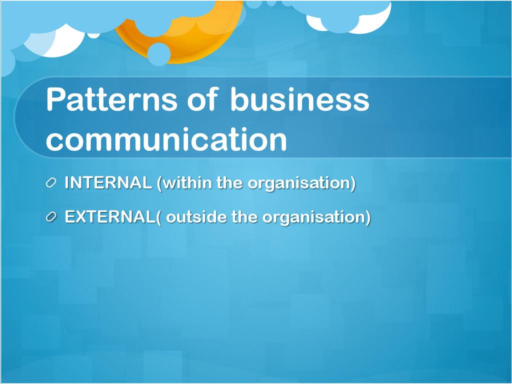 Patterns of business communication !  INTERNAL...