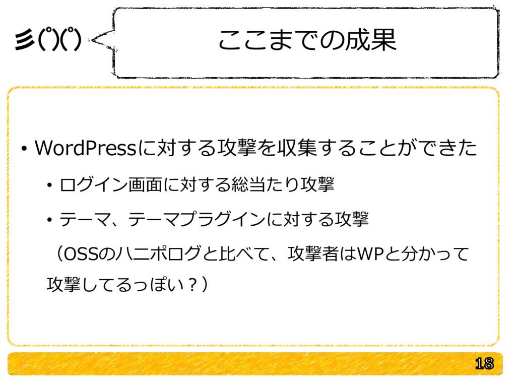 彡(゚)(゚) ここまでの成果 • WordPressに対する攻撃を収集することができた • ...