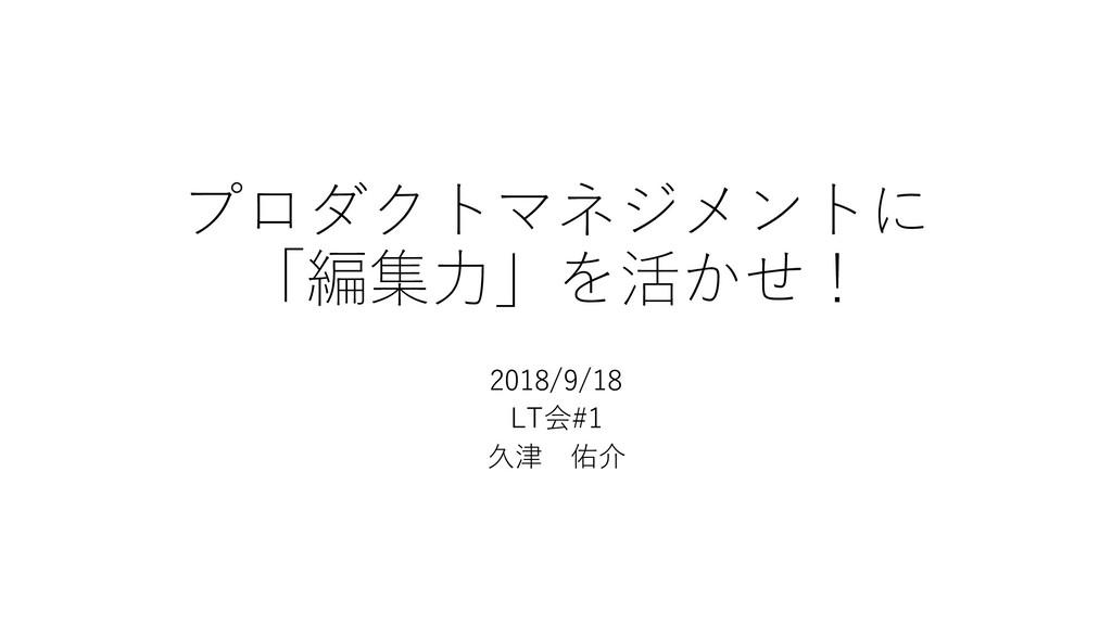プロダクトマネジメントに 「編集⼒」を活かせ! 2018/9/18 LT会#1 久津 佑介