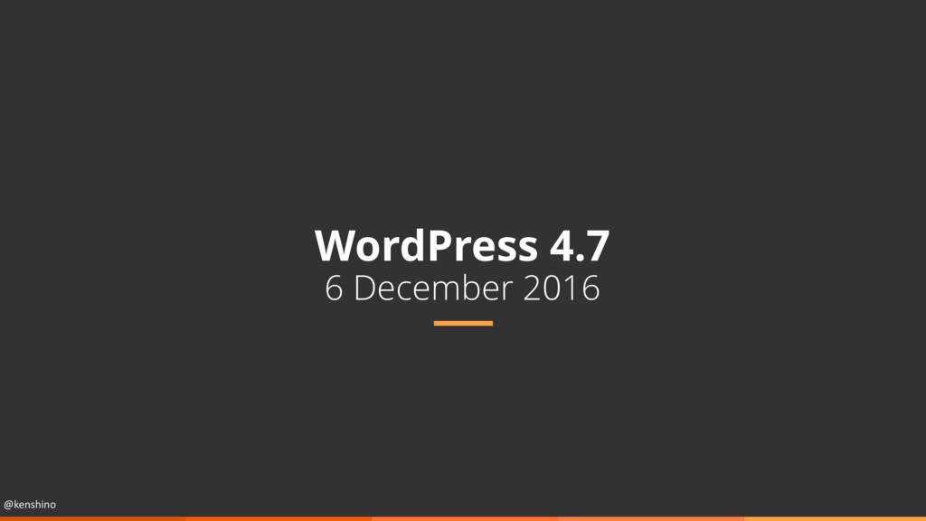 @kenshino WordPress 4.7 6 December 2016