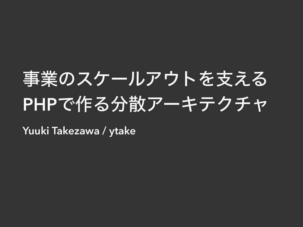 ۀͷεέʔϧΞτΛࢧ͑Δ   PHPͰ࡞ΔΞʔΩςΫνϟ Yuuki Takezawa...