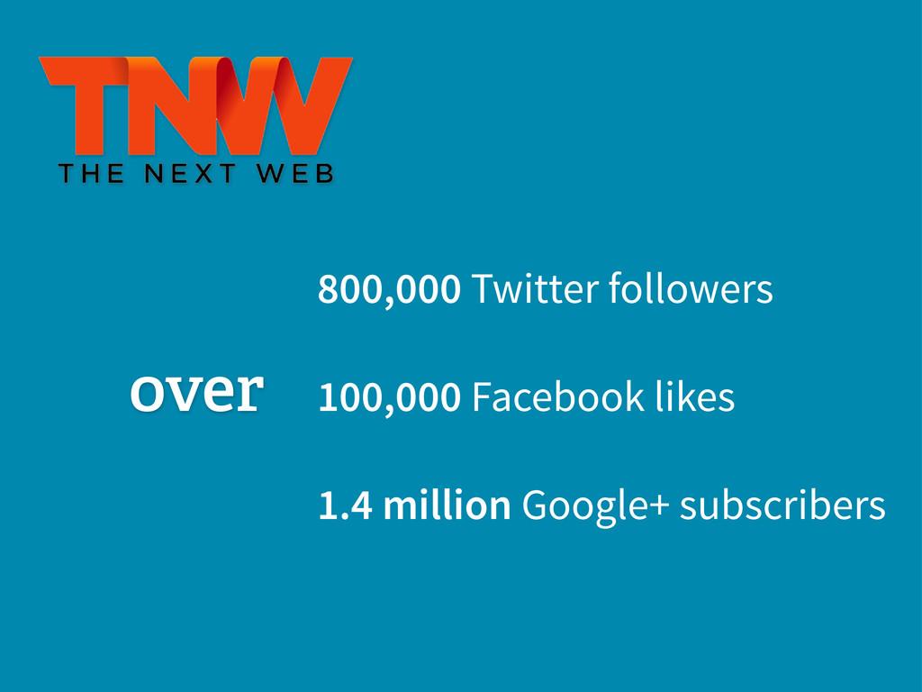 800,000 Twitter followers 100,000 Facebook like...