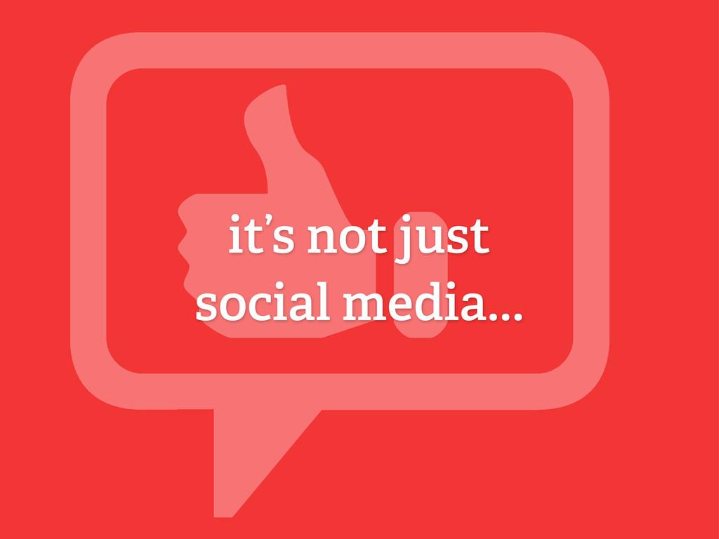 it's not just social media...