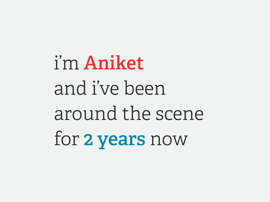 i'm Aniket and i've been around the scene for 2...