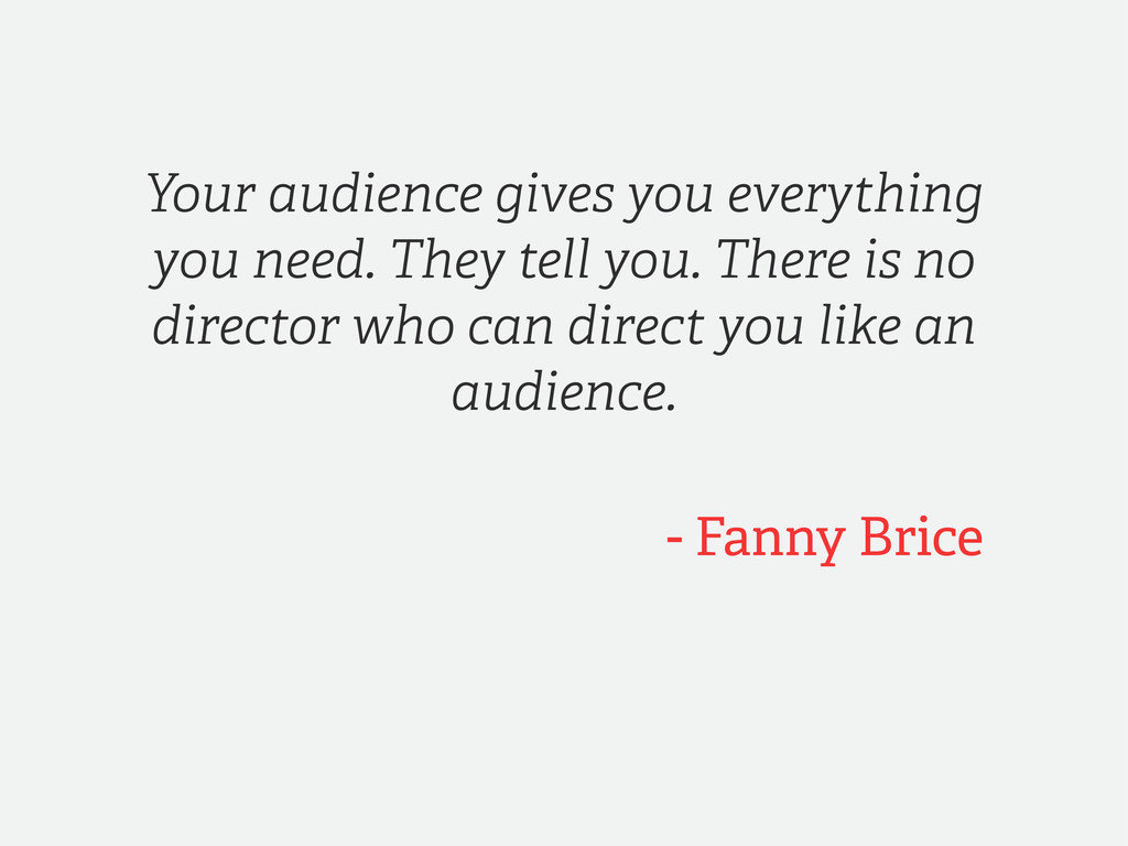 - Fanny Brice Your audience gives you everythin...