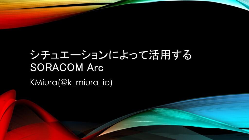 シチュエーションによって活用する SORACOM Arc KMiura(@k_miura_io)