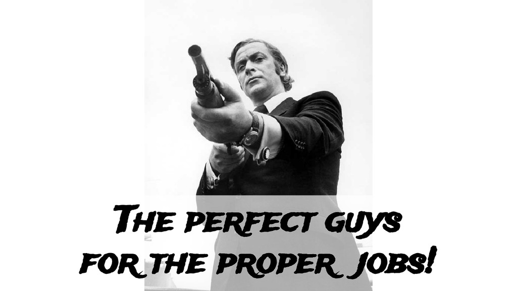 The perfect guys for the proper jobs!