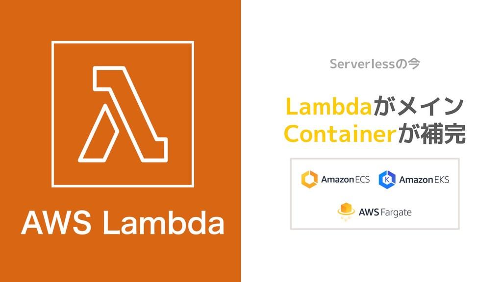 Lambdaがメイン Containerが補完 Modern Serverlessの今