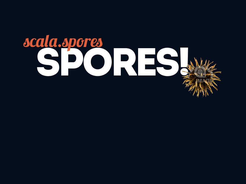 SPORES! . p r