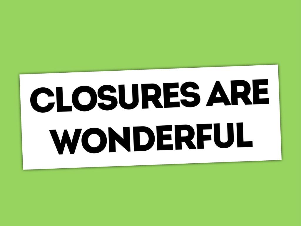 closures are wonderful
