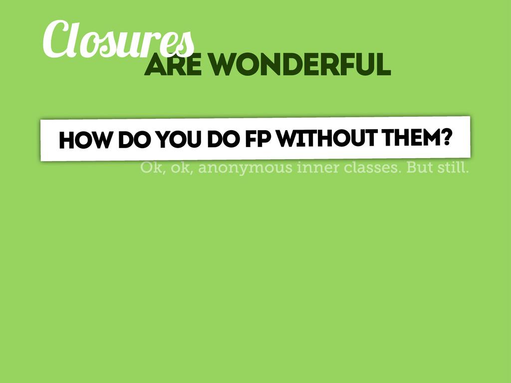 are wonderful C r Ok, ok, anonymous inner class...