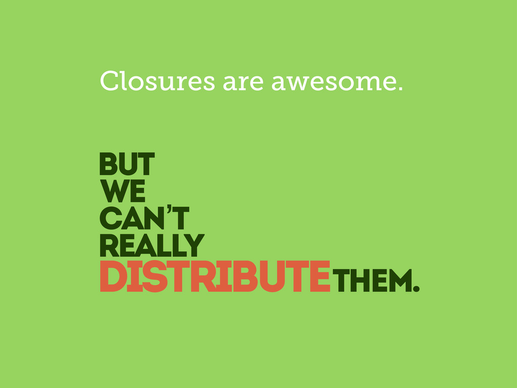 but we can't really distributethem. Closures ar...