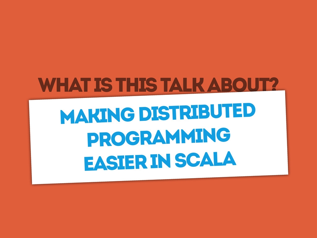 What is this talk about? Making distributed pro...