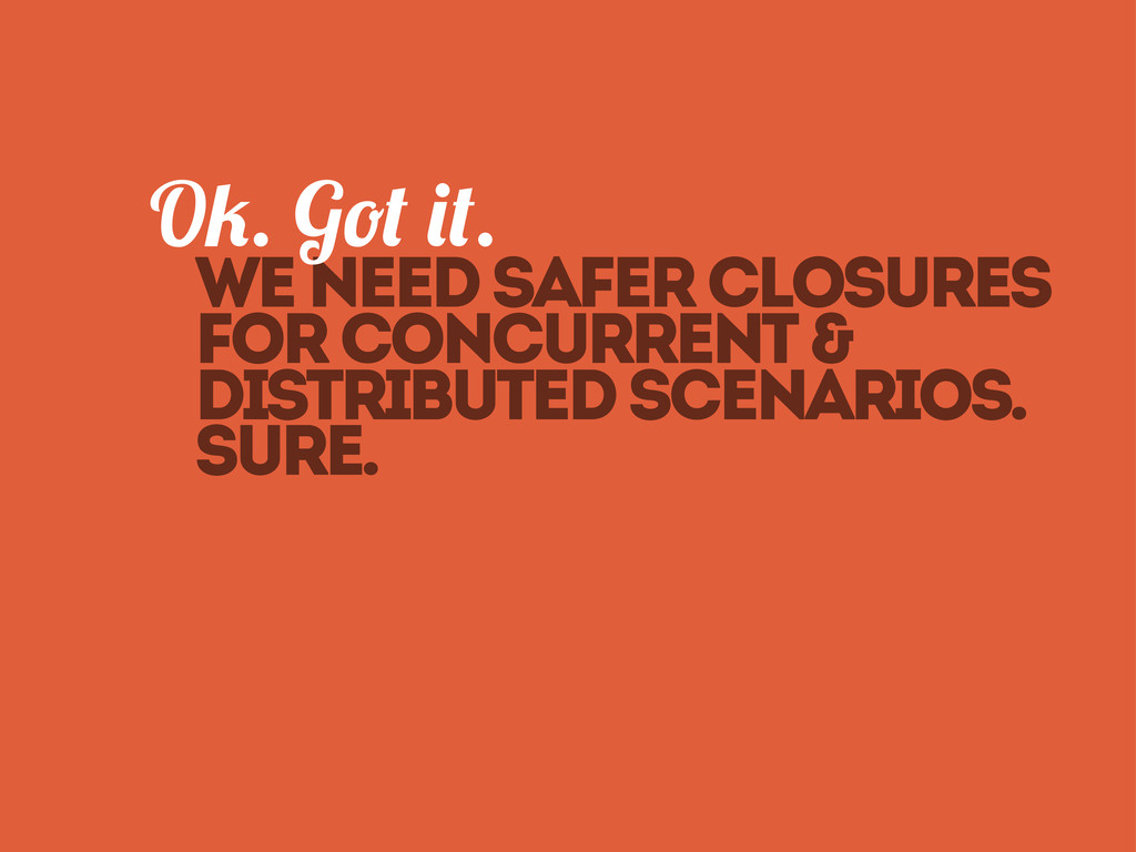We need safer closures O . G . for concurrent &...