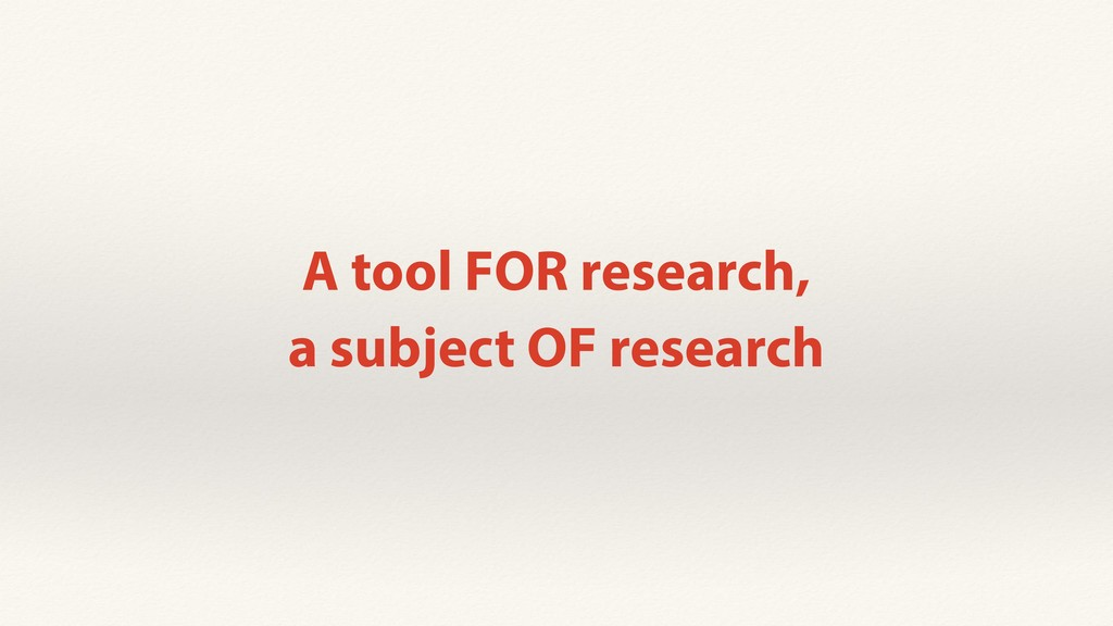 A tool FOR research, a subject OF research