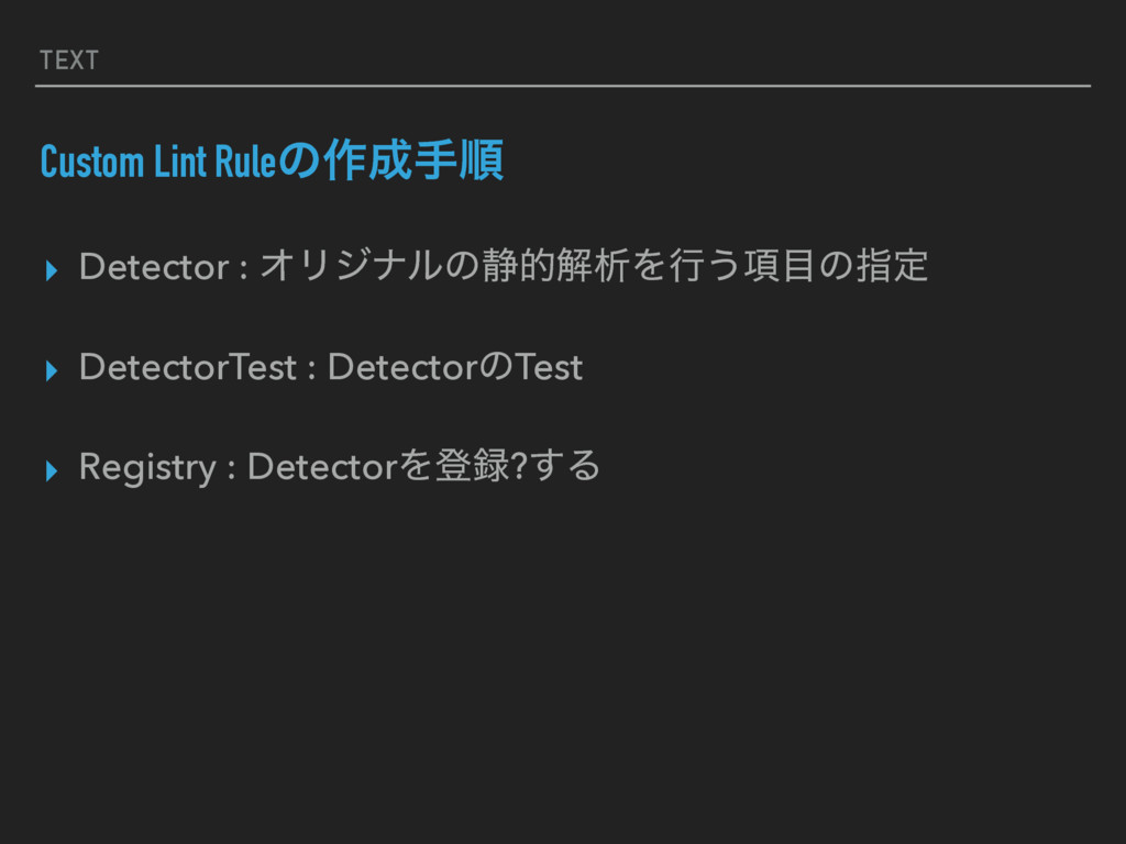 TEXT Custom Lint Ruleͷ࡞खॱ ▸ Detector : ΦϦδφϧͷ੩...