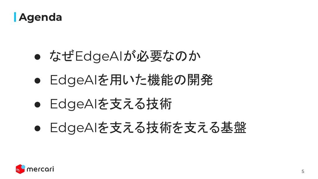 5 Agenda ● なぜEdgeAIが必要なのか ● EdgeAIを用いた機能の開発 ● E...
