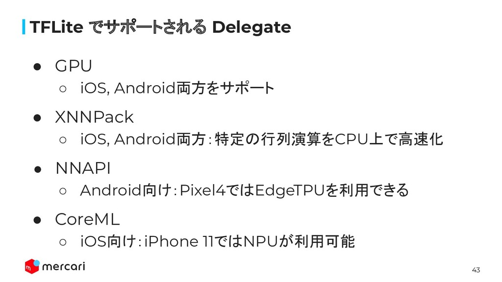 43 ● GPU ○ iOS, Android両方をサポート ● XNNPack ○ iOS,...