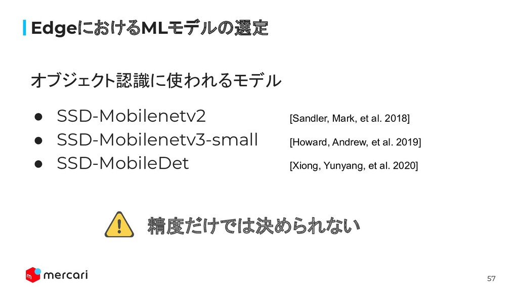 57 オブジェクト認識に使われるモデル ● SSD-Mobilenetv2 [Sandler,...
