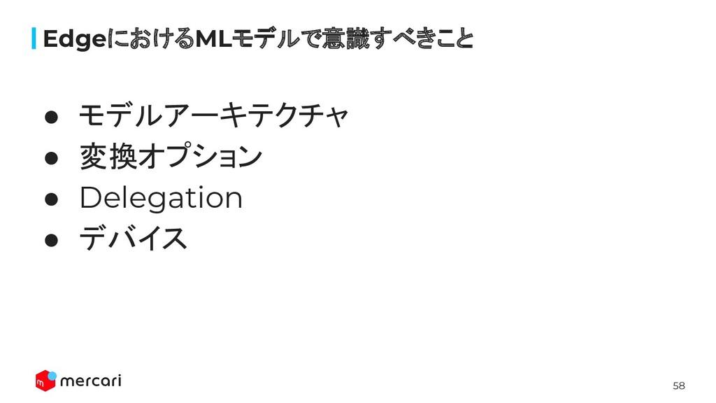 58 ● モデルアーキテクチャ ● 変換オプション ● Delegation ● デバイス E...