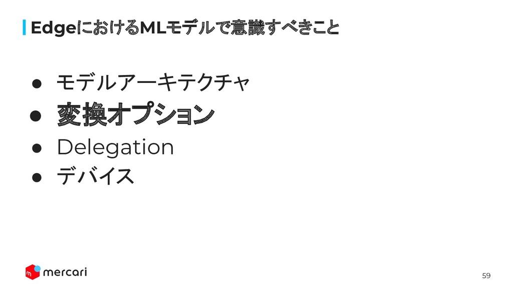 59 ● モデルアーキテクチャ ● 変換オプション ● Delegation ● デバイス E...