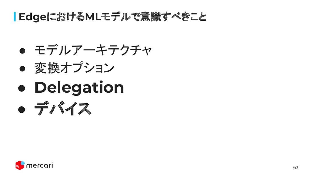 63 ● モデルアーキテクチャ ● 変換オプション ● Delegation ● デバイス E...