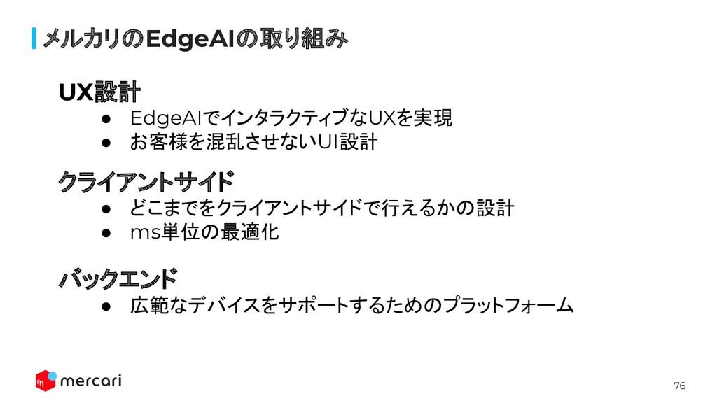 76 メルカリのEdgeAIの取り組み UX設計 ● EdgeAIでインタラクティブなUXを実...