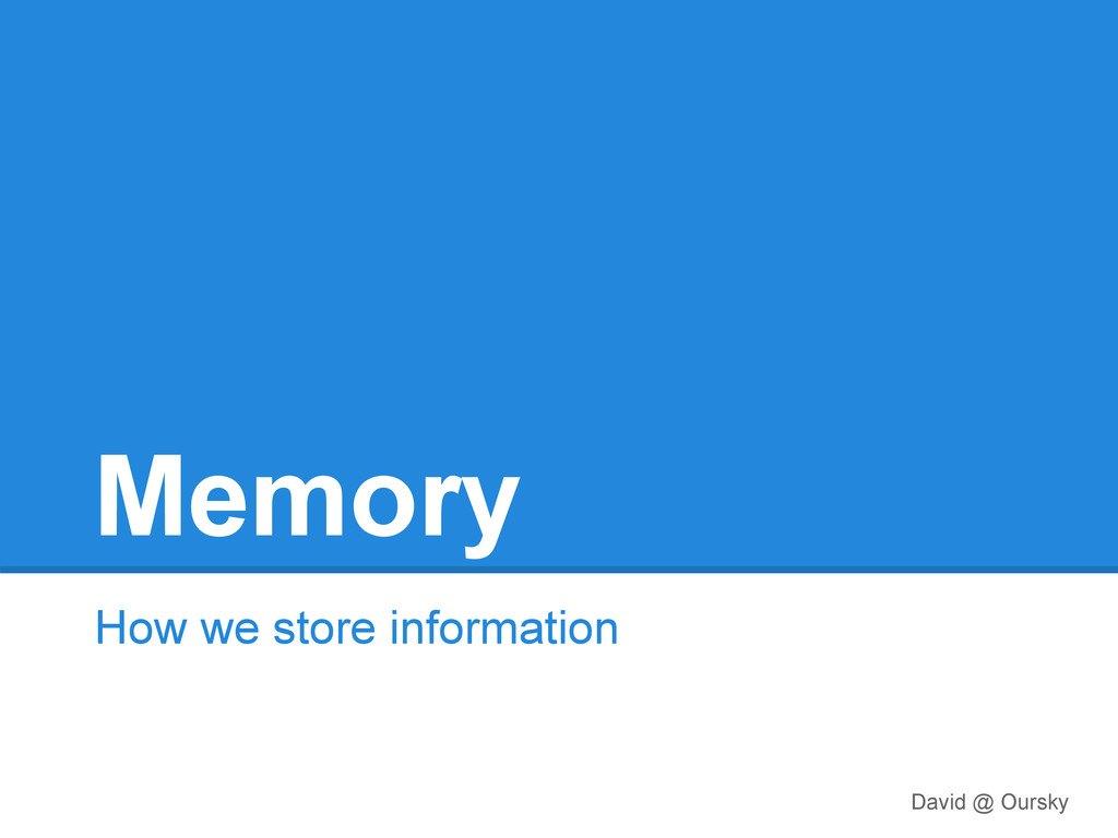 Memory How we store information David @ Oursky