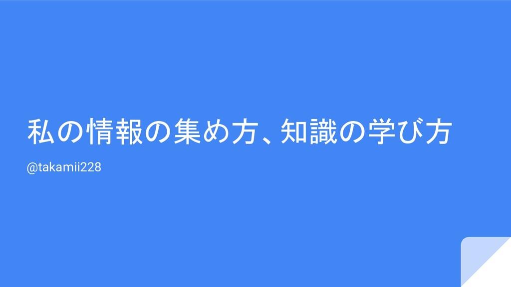 私の情報の集め方、知識の学び方 @takamii228