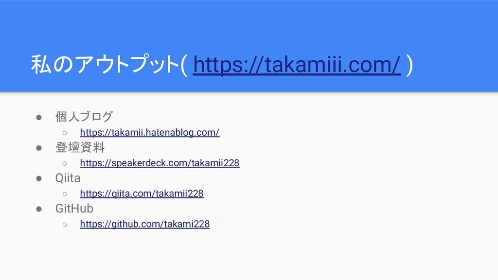 私のアウトプット( https://takamiii.com/ ) ● 個人ブログ ○ htt...