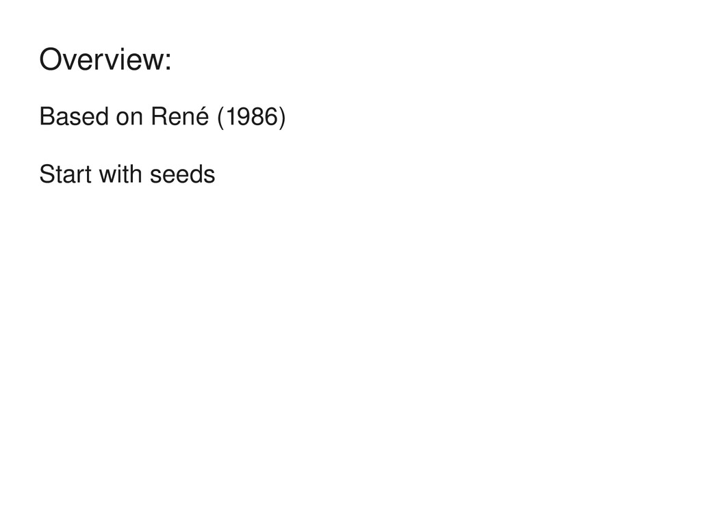 Based on René (1986) Start with seeds Overview:
