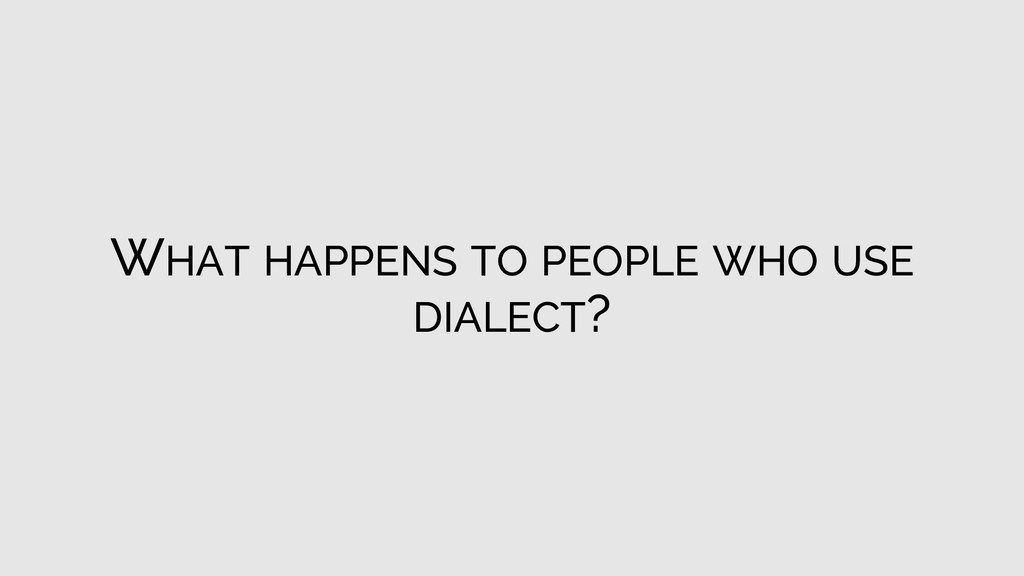 WHAT HAPPENS TO PEOPLE WHO USE DIALECT?