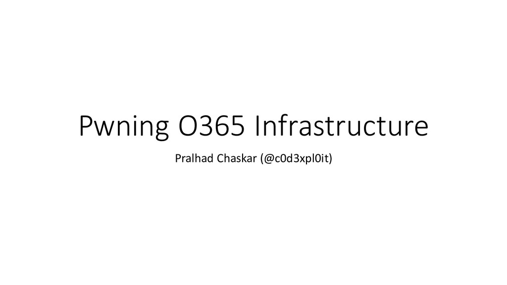 Pwning O365 Infrastructure Pralhad Chaskar (@c0...