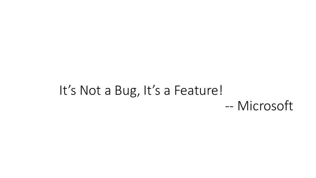 It's Not a Bug, It's a Feature! -- Microsoft