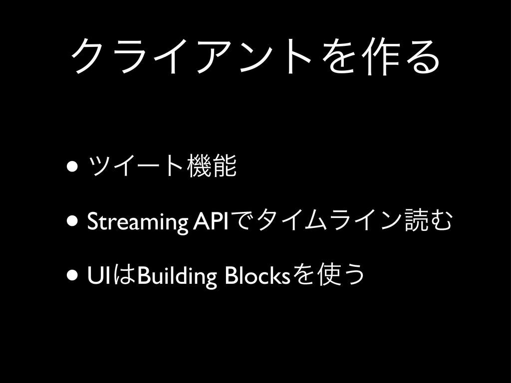 ΫϥΠΞϯτΛ࡞Δ • πΠʔτػ • Streaming APIͰλΠϜϥΠϯಡΉ • U...