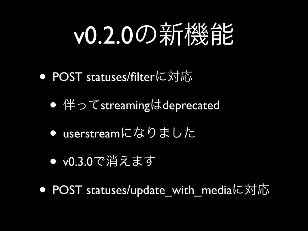 v0.2.0ͷ৽ػ • POST statuses/filterʹରԠ • ͬͯstream...