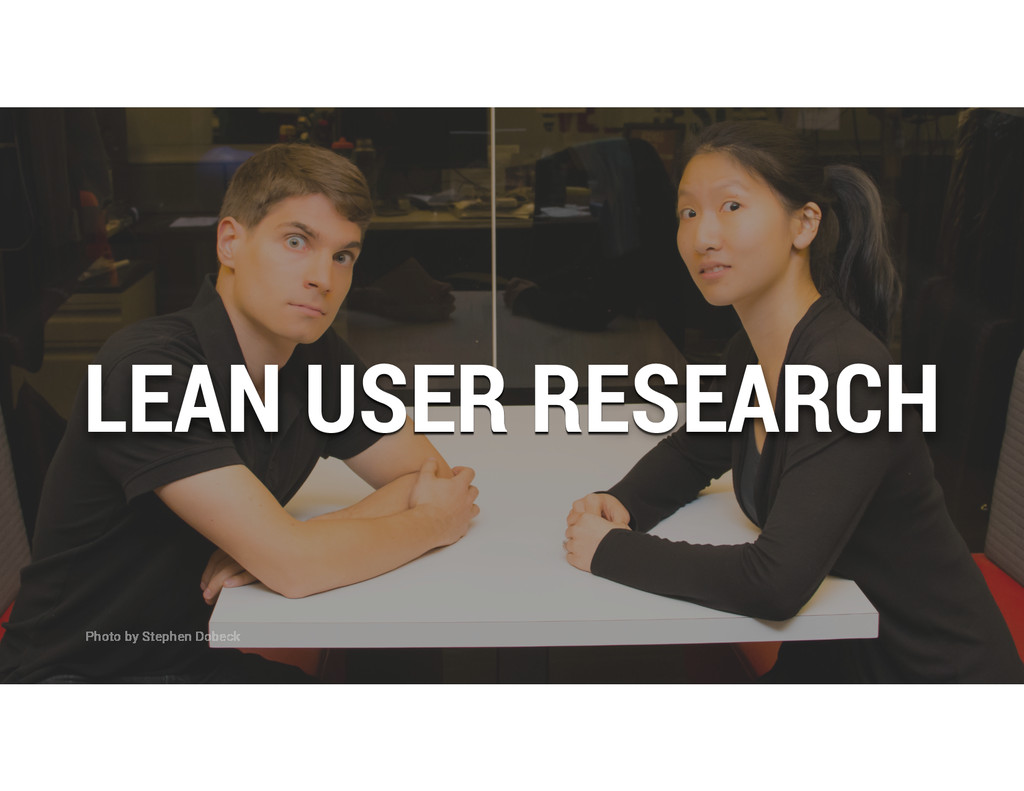 LEAN USER RESEARCH Photo by Stephen Dobeck