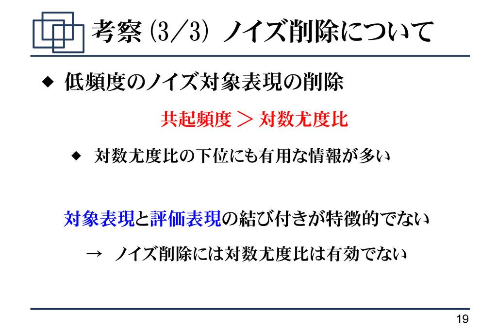 19 考察 (3/3) ノイズ削除について  低頻度のノイズ対象表現の削除 共起頻度 > 対...