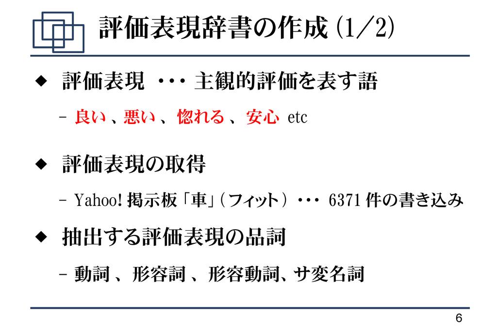 6 評価表現辞書の作成 (1/2)  評価表現 ・・・ 主観的評価を表す語 – 良い 、悪い...