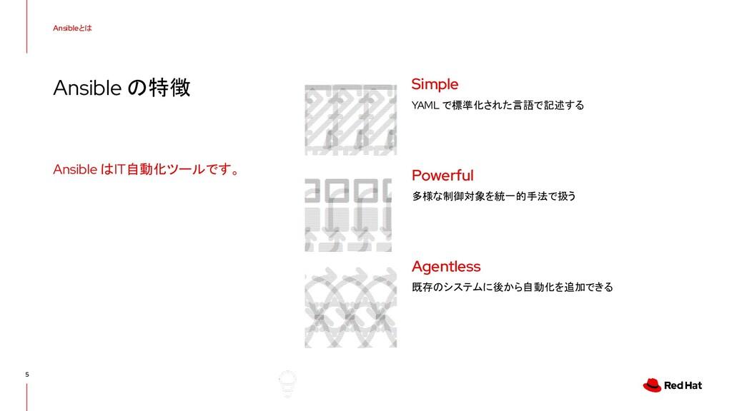 Ansibleとは Ansible の特徴 5 Ansible はIT自動化ツールです。 YA...